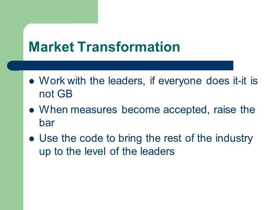 Market Transformation Work with the leaders, if everyone does it-it is not GB When measures become accepted, raise the bar Use the code to bring the r