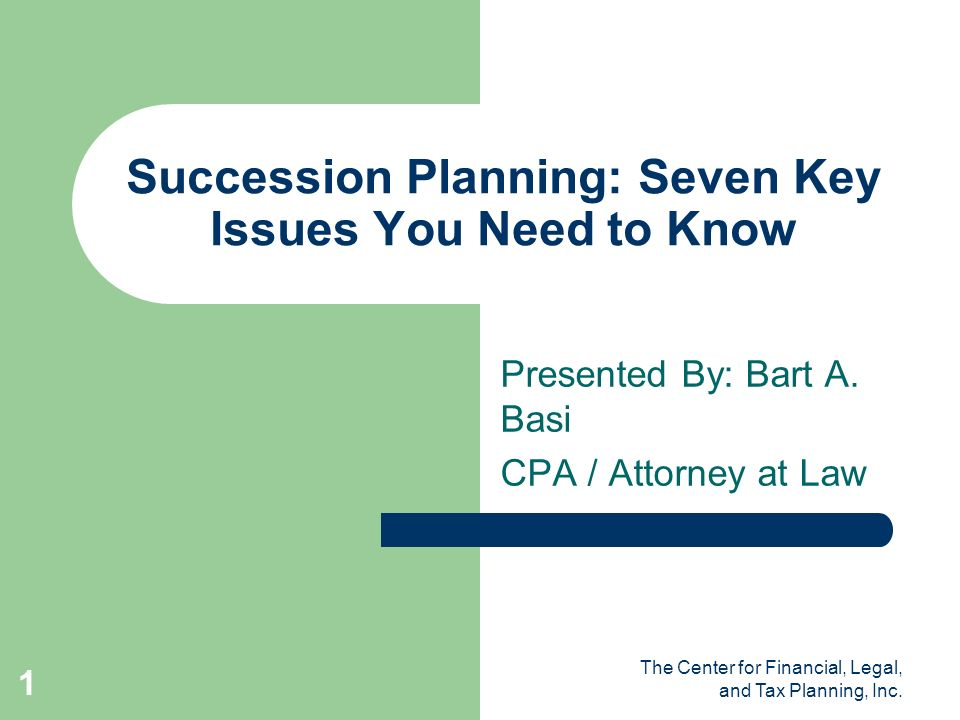 The Center for Financial, Legal, and Tax Planning, Inc. 1 Succession Planning: Seven Key Issues You Need to Know Presented By: Bart A. Basi CPA / Atto