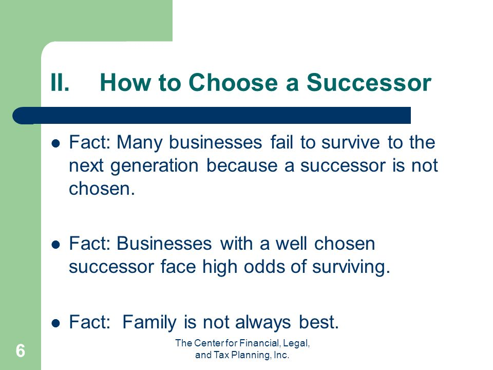 The Center for Financial, Legal, and Tax Planning, Inc. 6 II.How to Choose a Successor Fact: Many businesses fail to survive to the next generation be
