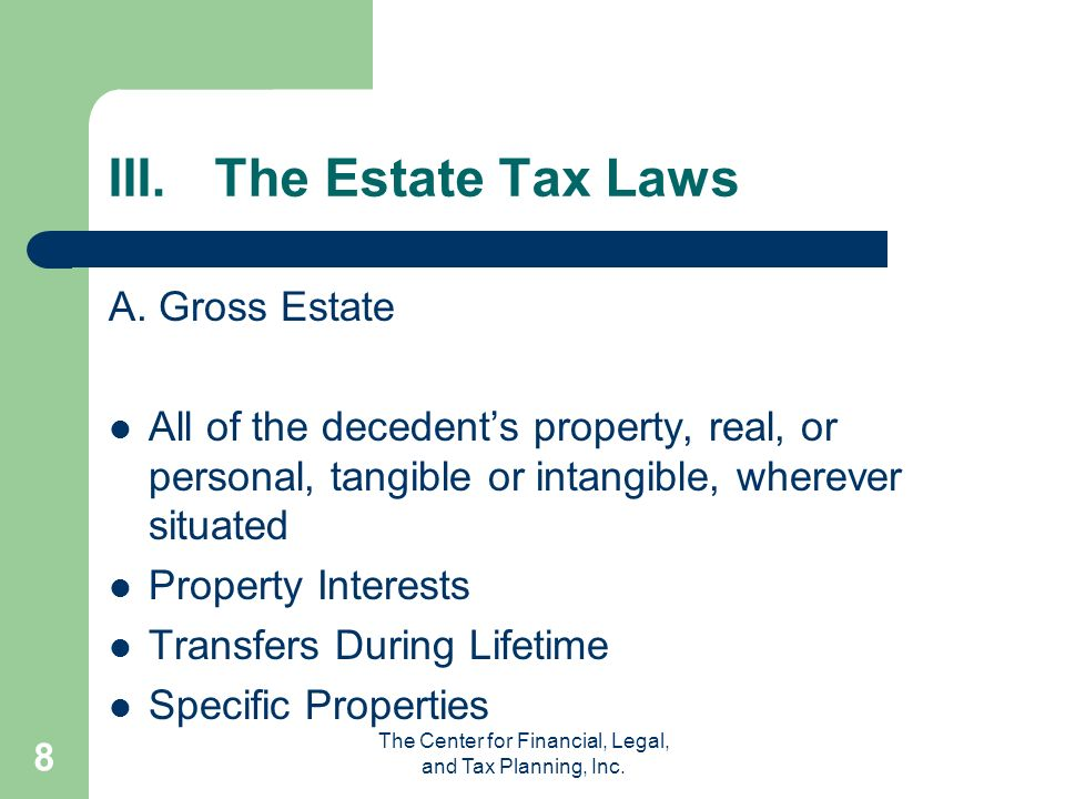 The Center for Financial, Legal, and Tax Planning, Inc. 8 III.The Estate Tax Laws A. Gross Estate All of the decedents property, real, or personal, ta