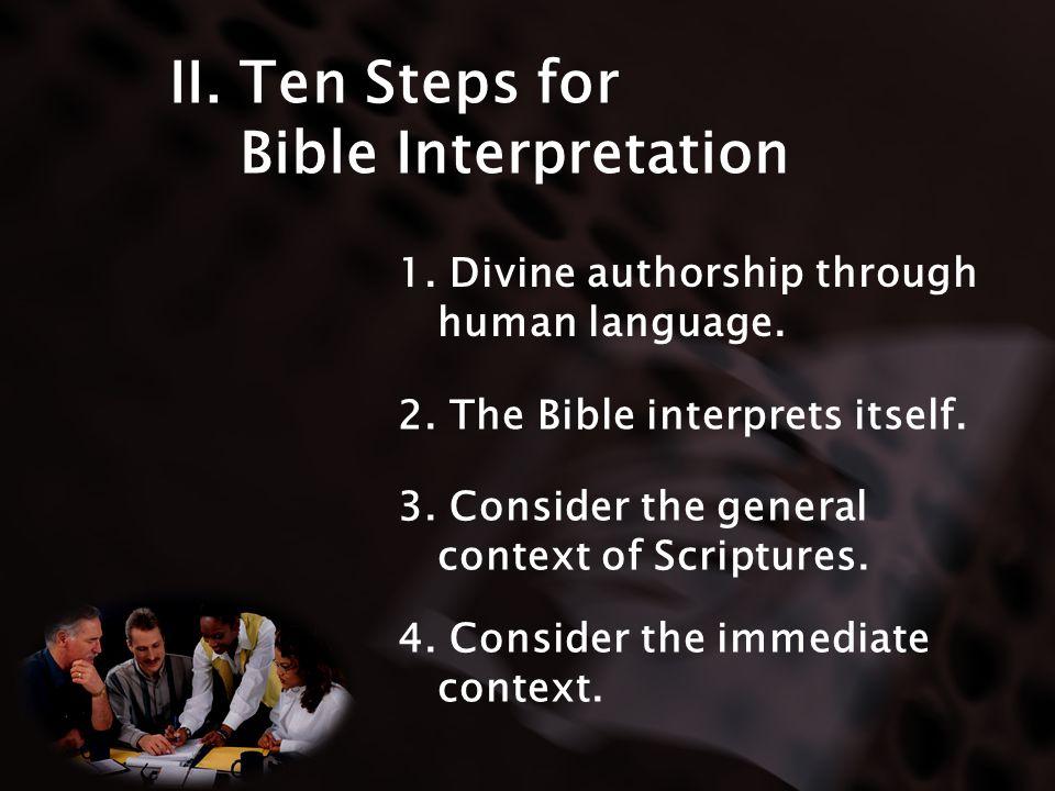 II. Ten Steps for Bible Interpretation 1. Divine authorship through human language. 2. The Bible interprets itself. 3. Consider the general context of