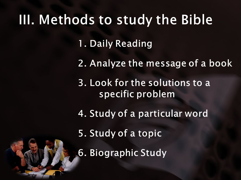 III. Methods to study the Bible 1. Daily Reading 2. Analyze the message of a book 3. Look for the solutions to a specific problem 4. Study of a partic