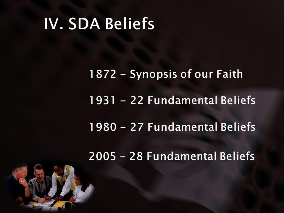 IV. SDA Beliefs 1872 - Synopsis of our Faith 1931 - 22 Fundamental Beliefs 1980 - 27 Fundamental Beliefs 2005 – 28 Fundamental Beliefs