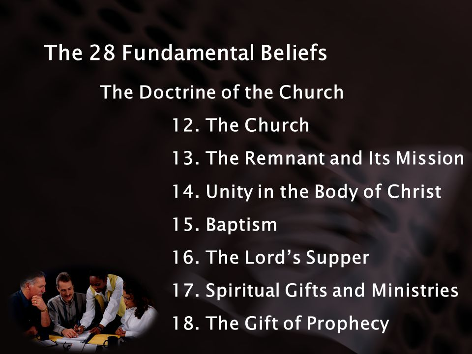 The 28 Fundamental Beliefs The Doctrine of the Church 12. The Church 13. The Remnant and Its Mission 14. Unity in the Body of Christ 15. Baptism 16. T