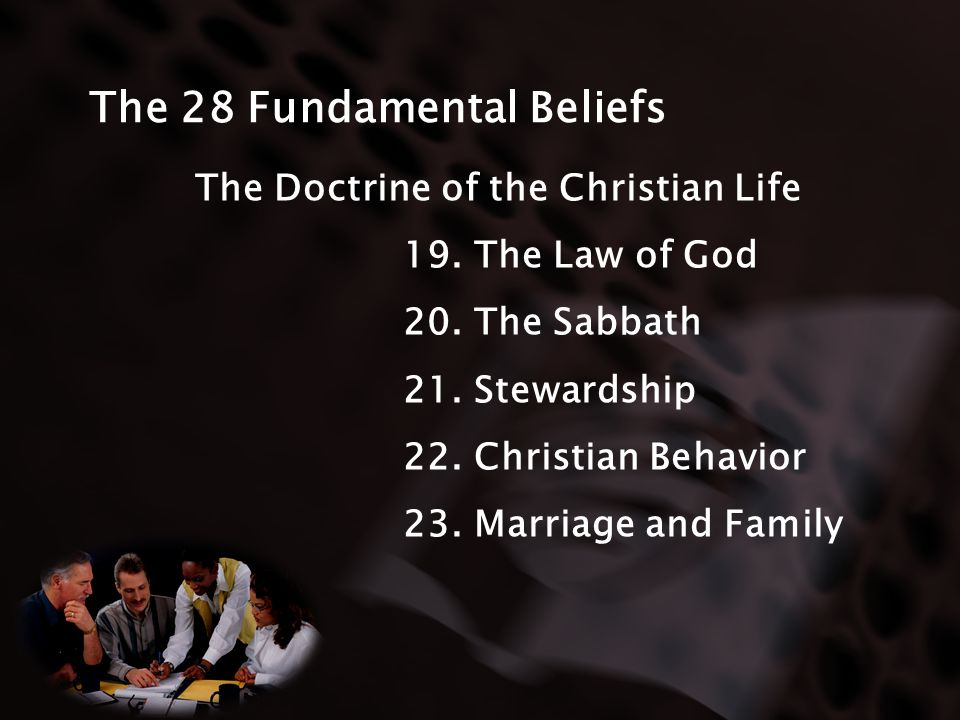 The 28 Fundamental Beliefs The Doctrine of the Christian Life 19. The Law of God 20. The Sabbath 21. Stewardship 22. Christian Behavior 23. Marriage a