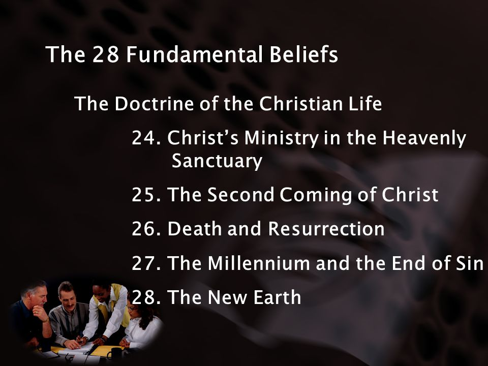 The 28 Fundamental Beliefs The Doctrine of the Christian Life 24. Christs Ministry in the Heavenly Sanctuary 25. The Second Coming of Christ 26. Death