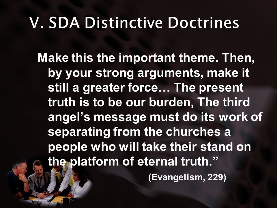V. SDA Distinctive Doctrines Make this the important theme. Then, by your strong arguments, make it still a greater force… The present truth is to be