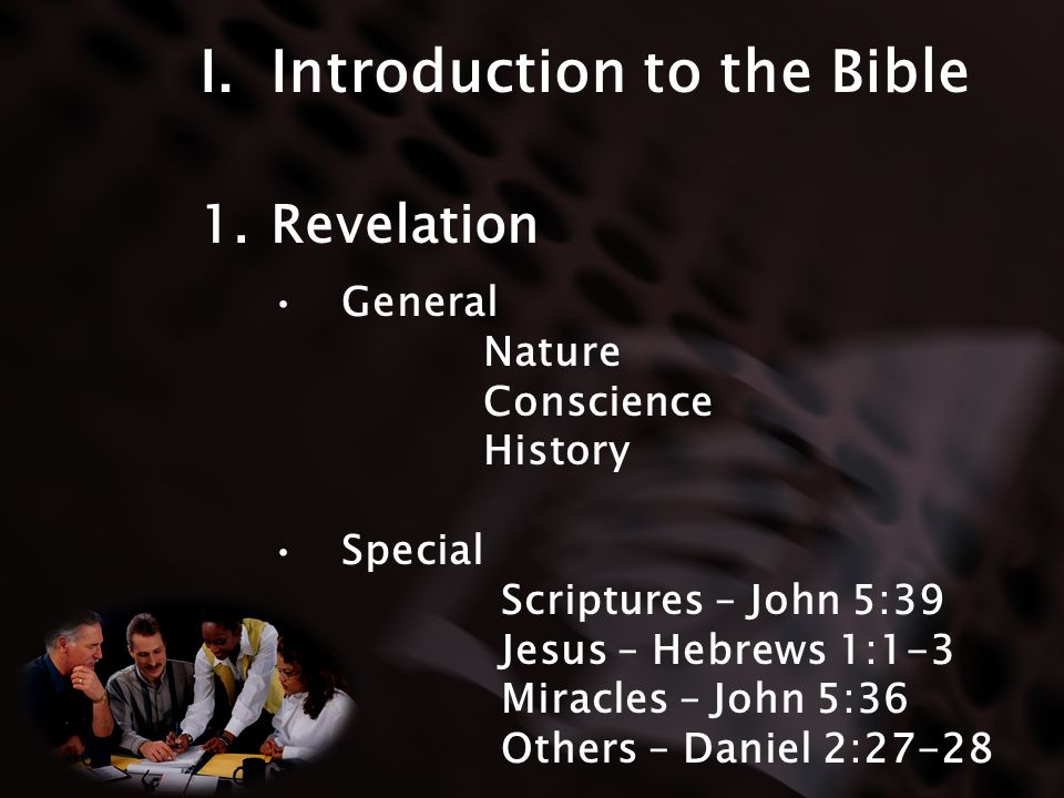 I.Introduction to the Bible 1.Revelation General Nature Conscience History Special Scriptures – John 5:39 Jesus – Hebrews 1:1-3 Miracles – John 5:36 Others – Daniel 2:27-28