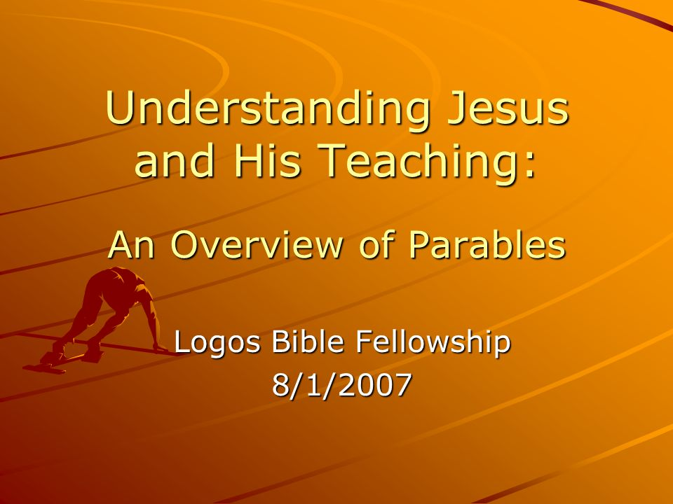 Understanding Jesus and His Teaching: An Overview of Parables Logos Bible Fellowship 8/1/2007