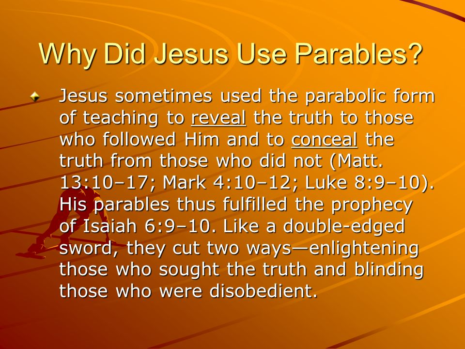Why Did Jesus Use Parables? Jesus sometimes used the parabolic form of teaching to reveal the truth to those who followed Him and to conceal the truth