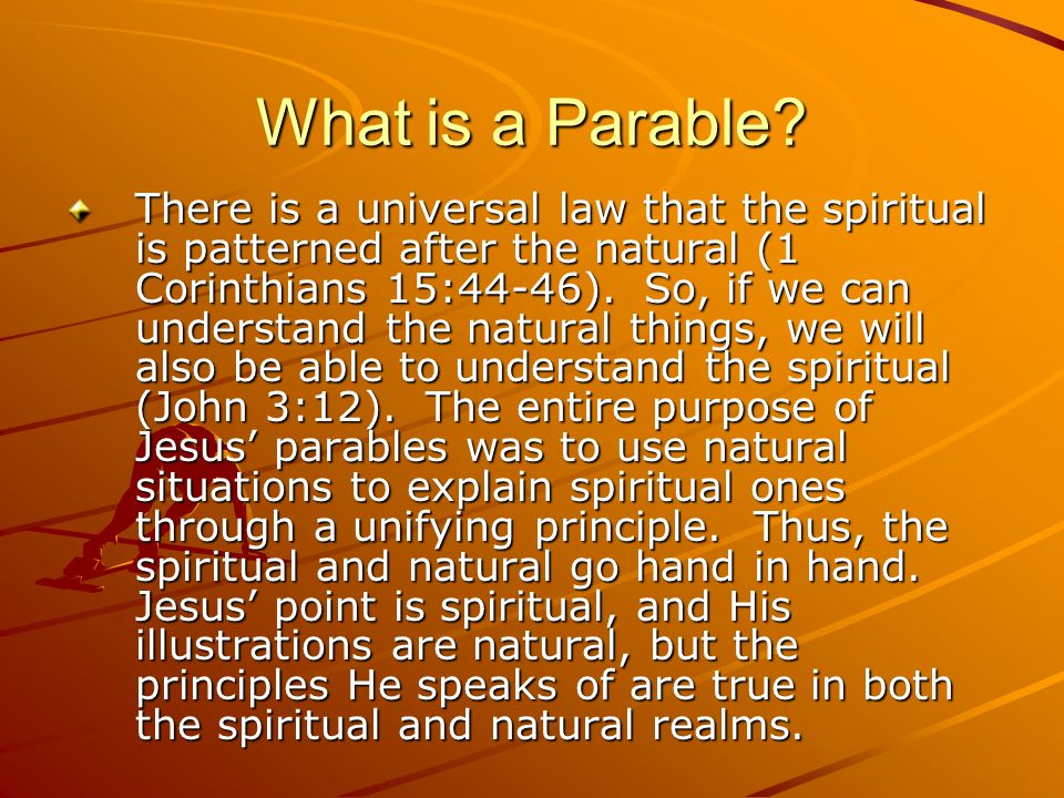 What is a Parable? There is a universal law that the spiritual is patterned after the natural (1 Corinthians 15:44-46). So, if we can understand the n