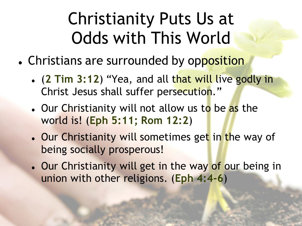 Christianity Puts Us at Odds with This World Christians are surrounded by opposition (2 Tim 3:12) Yea, and all that will live godly in Christ Jesus shall suffer persecution.