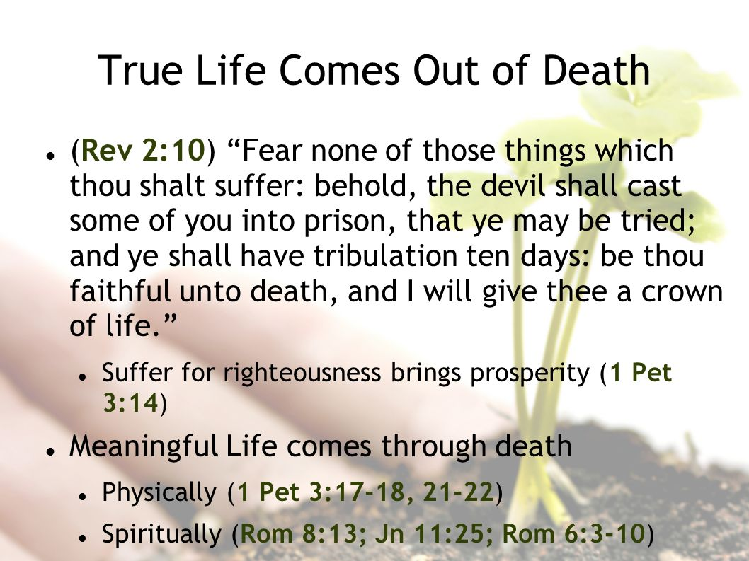 True Life Comes Out of Death (Rev 2:10) Fear none of those things which thou shalt suffer: behold, the devil shall cast some of you into prison, that ye may be tried; and ye shall have tribulation ten days: be thou faithful unto death, and I will give thee a crown of life.