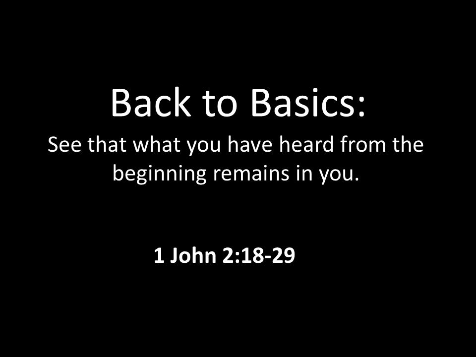 Back to Basics: See that what you have heard from the beginning remains in you. 1 John 2:18-29