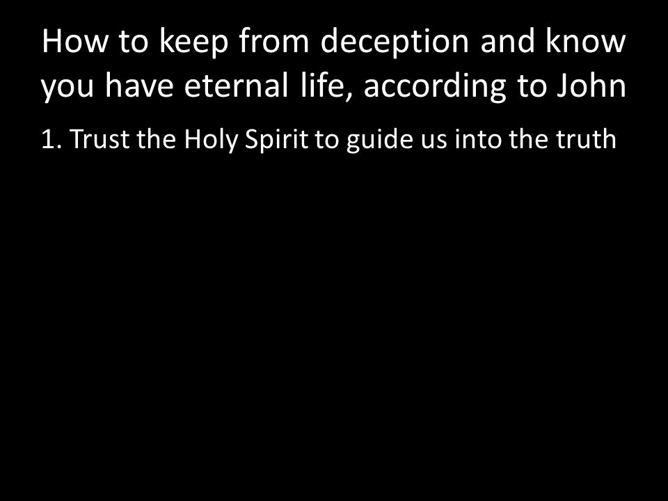 How to keep from deception and know you have eternal life, according to John 1. Trust the Holy Spirit to guide us into the truth