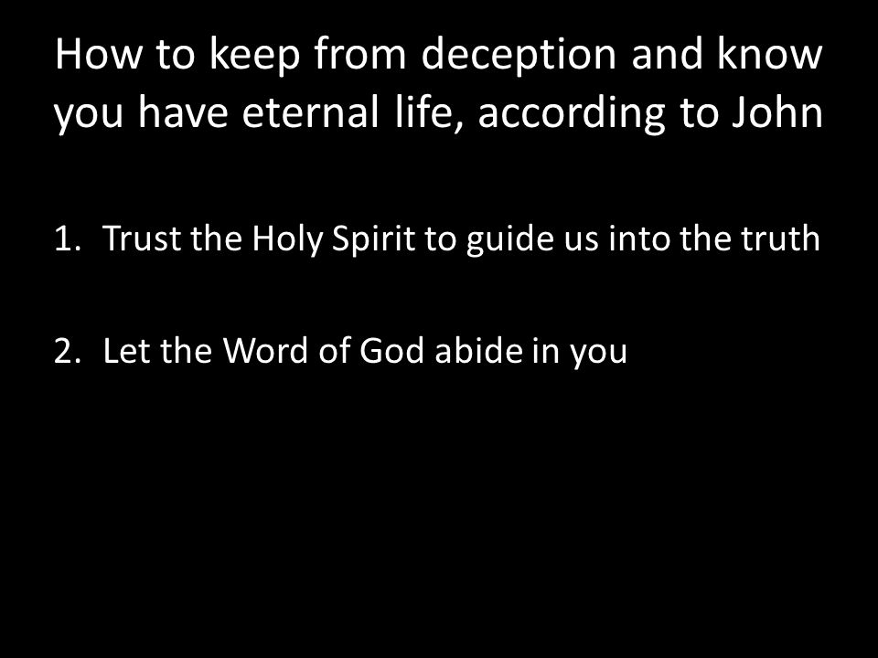 How to keep from deception and know you have eternal life, according to John 1.Trust the Holy Spirit to guide us into the truth 2.Let the Word of God abide in you