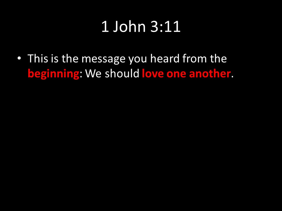 1 John 3:11 This is the message you heard from the beginning: We should love one another.