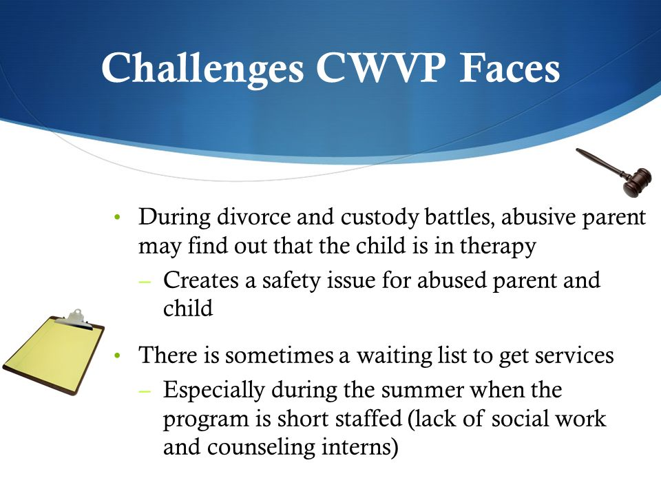 Challenges CWVP Faces During divorce and custody battles, abusive parent may find out that the child is in therapy – Creates a safety issue for abused