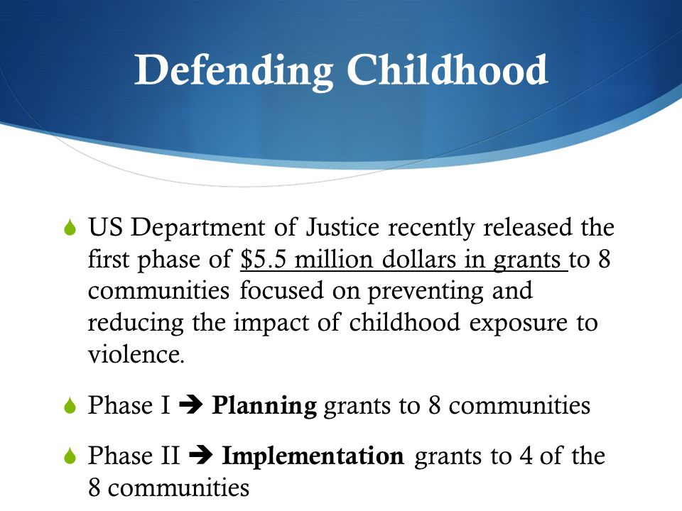 Defending Childhood US Department of Justice recently released the first phase of $5.5 million dollars in grants to 8 communities focused on preventin