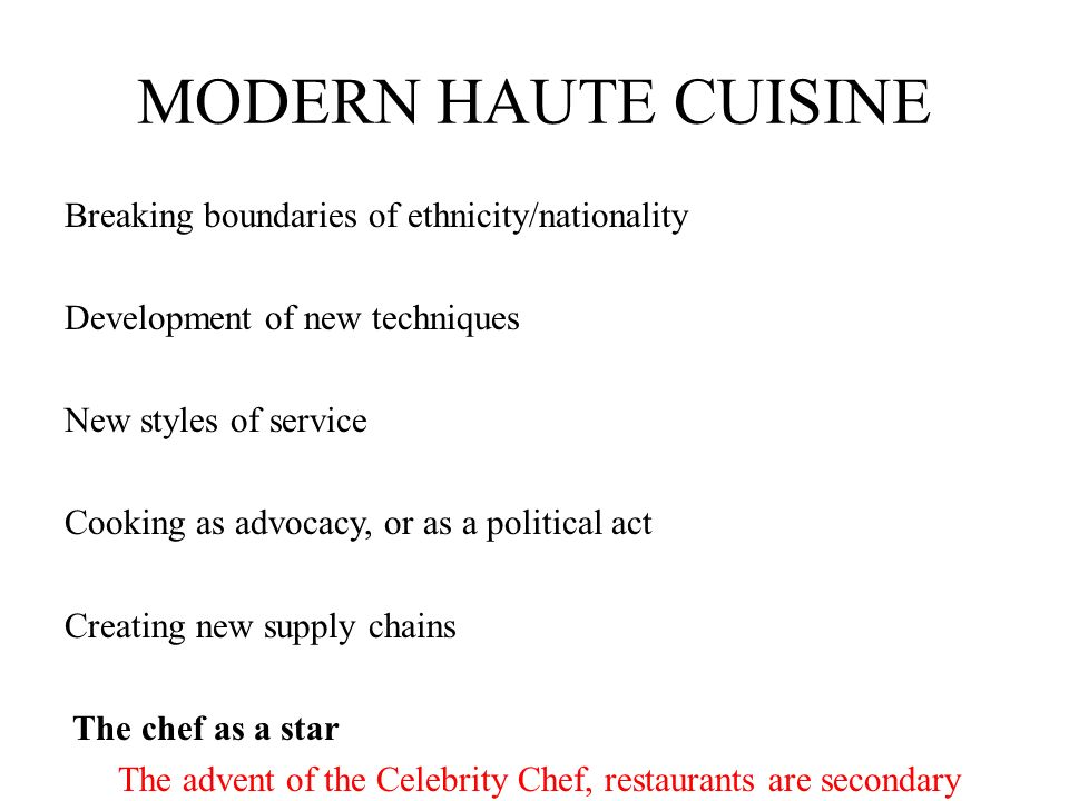 MODERN HAUTE CUISINE Breaking boundaries of ethnicity/nationality Development of new techniques New styles of service Cooking as advocacy, or as a pol
