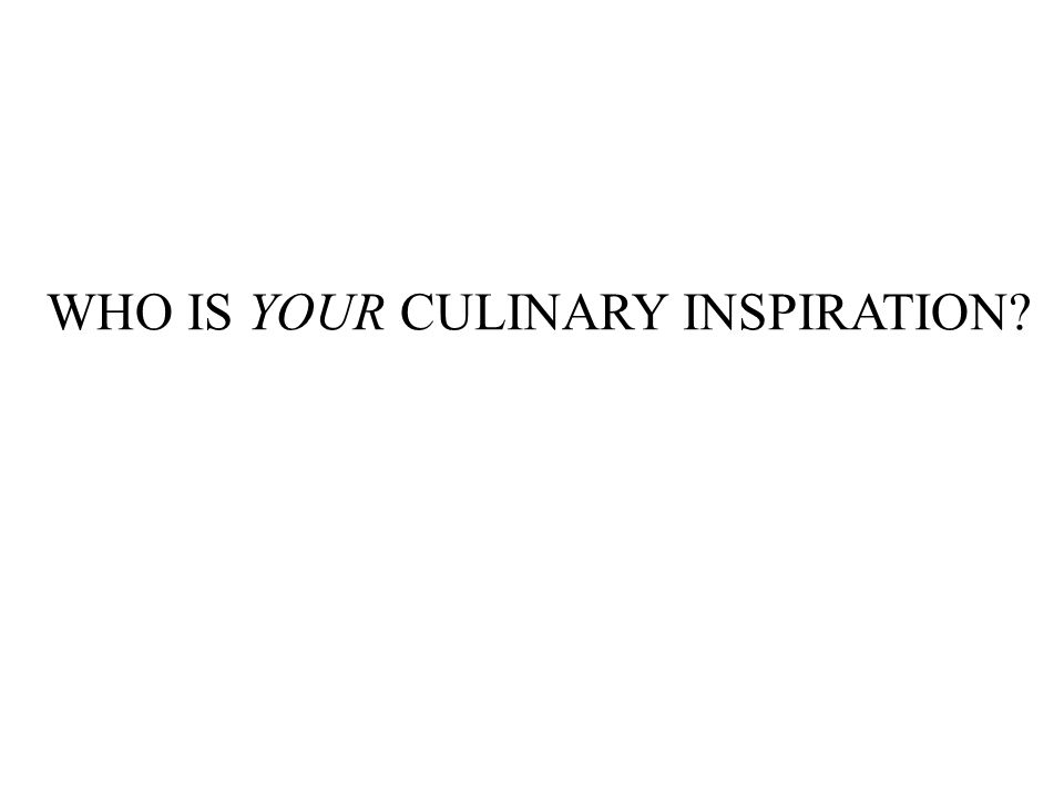 WHO IS YOUR CULINARY INSPIRATION?