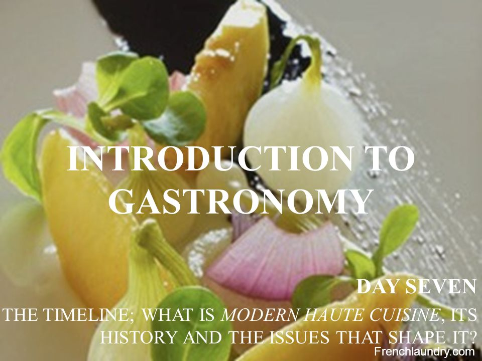 2 INTRODUCTION TO GASTRONOMY DAY SEVEN THE TIMELINE; WHAT IS MODERN HAUTE CUISINE, ITS HISTORY AND THE ISSUES THAT SHAPE IT? Frenchlaundry.com