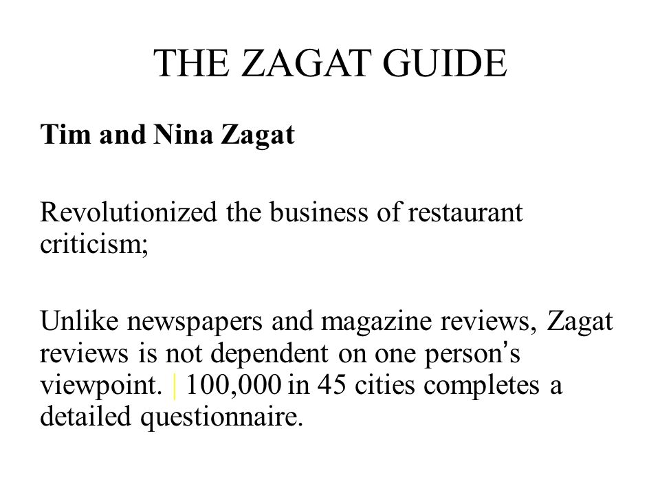 THE ZAGAT GUIDE Tim and Nina Zagat Revolutionized the business of restaurant criticism; Unlike newspapers and magazine reviews, Zagat reviews is not d