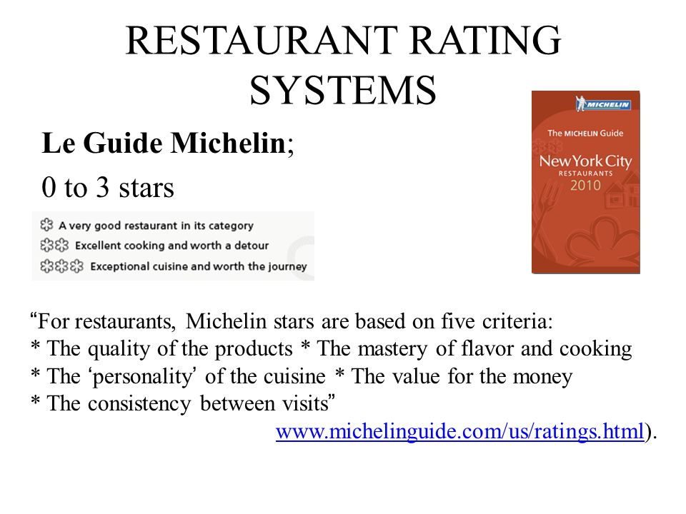 RESTAURANT RATING SYSTEMS Le Guide Michelin; 0 to 3 stars For restaurants, Michelin stars are based on five criteria: * The quality of the products *