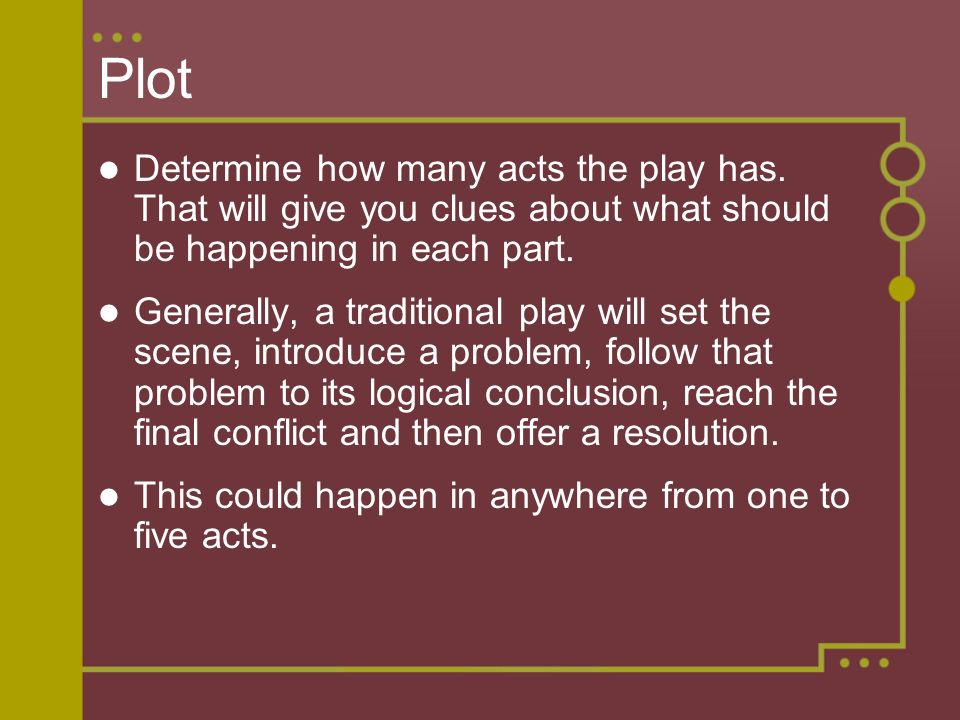 Plot Determine how many acts the play has. That will give you clues about what should be happening in each part. Generally, a traditional play will se