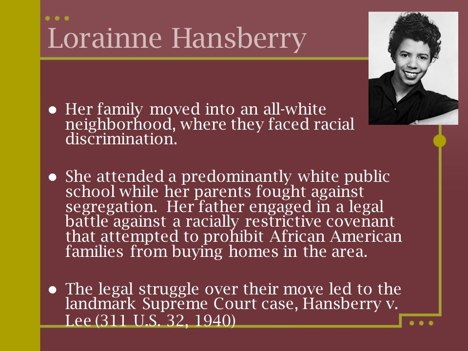 Lorainne Hansberry Her family moved into an all-white neighborhood, where they faced racial discrimination. She attended a predominantly white public