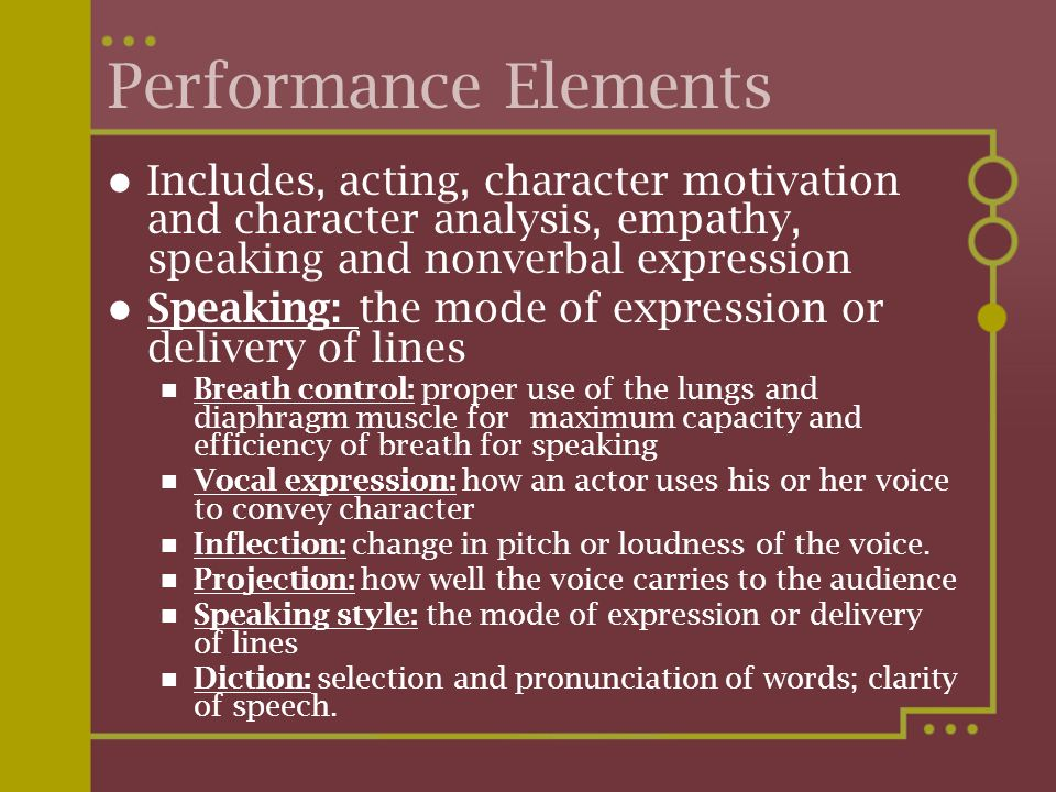 Performance Elements Includes, acting, character motivation and character analysis, empathy, speaking and nonverbal expression Speaking: the mode of e