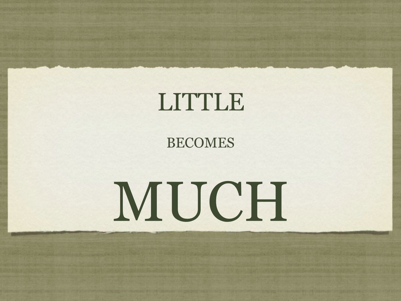 LITTLE BECOMES MUCH