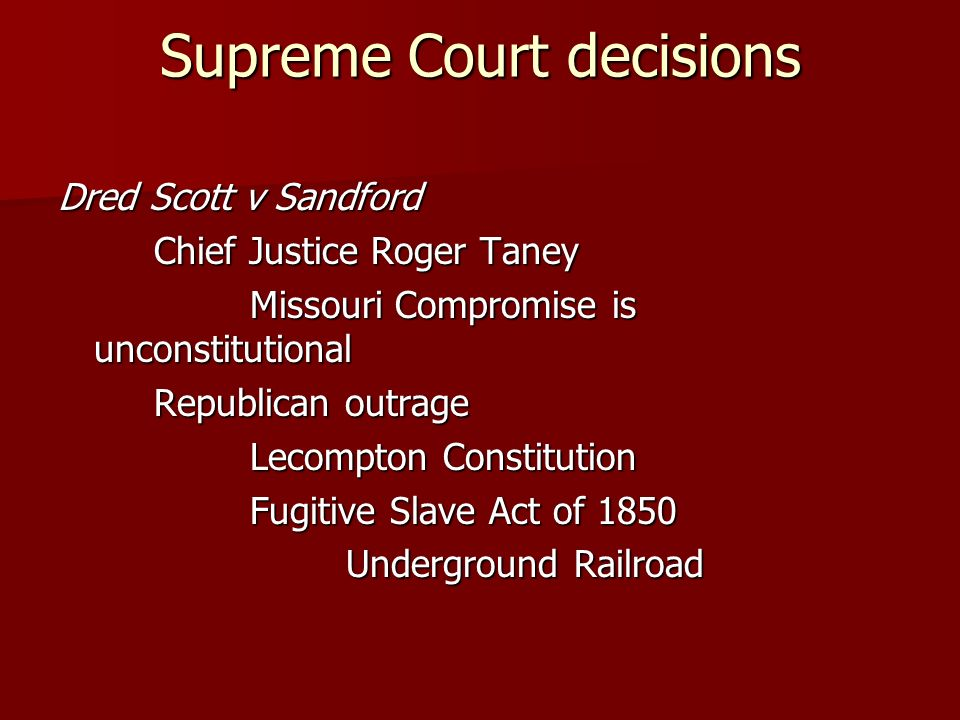 Supreme Court decisions Dred Scott v Sandford Chief Justice Roger Taney Missouri Compromise is unconstitutional Republican outrage Lecompton Constitution Fugitive Slave Act of 1850 Underground Railroad