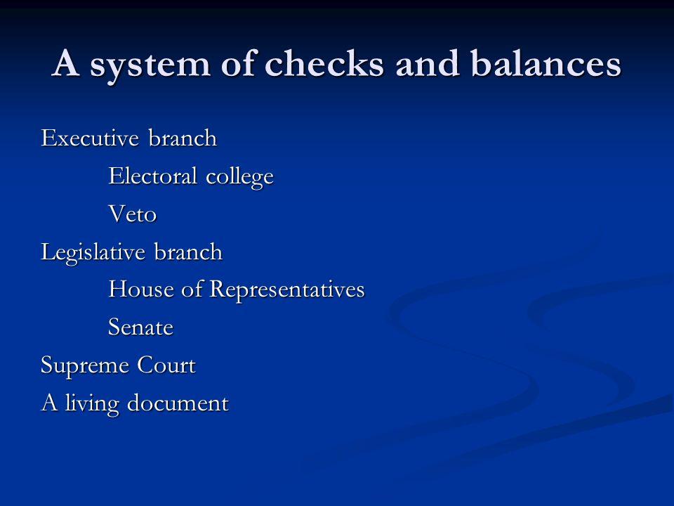 A system of checks and balances Executive branch Electoral college Veto Legislative branch House of Representatives Senate Supreme Court A living docu