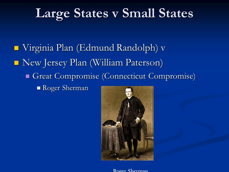 Large States v Small States Virginia Plan (Edmund Randolph) v Virginia Plan (Edmund Randolph) v New Jersey Plan (William Paterson) New Jersey Plan (Wi