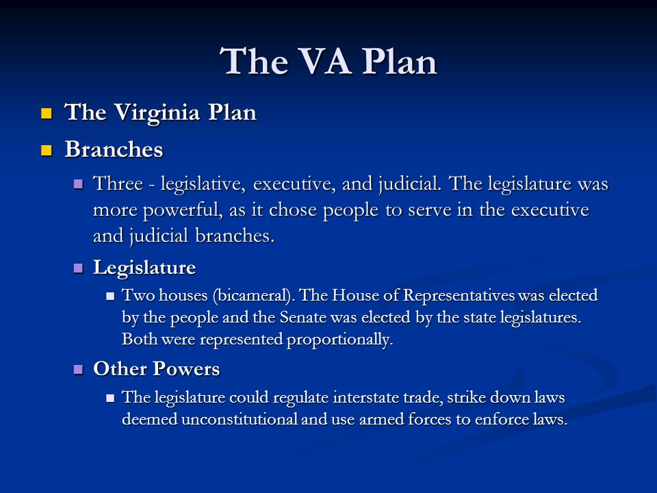 The VA Plan The Virginia Plan The Virginia Plan Branches Branches Three - legislative, executive, and judicial. The legislature was more powerful, as