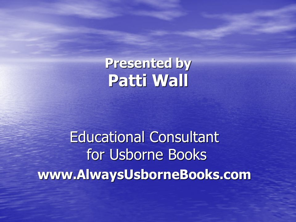 Presented by Patti Wall Educational Consultant for Usborne Books www.AlwaysUsborneBooks.com