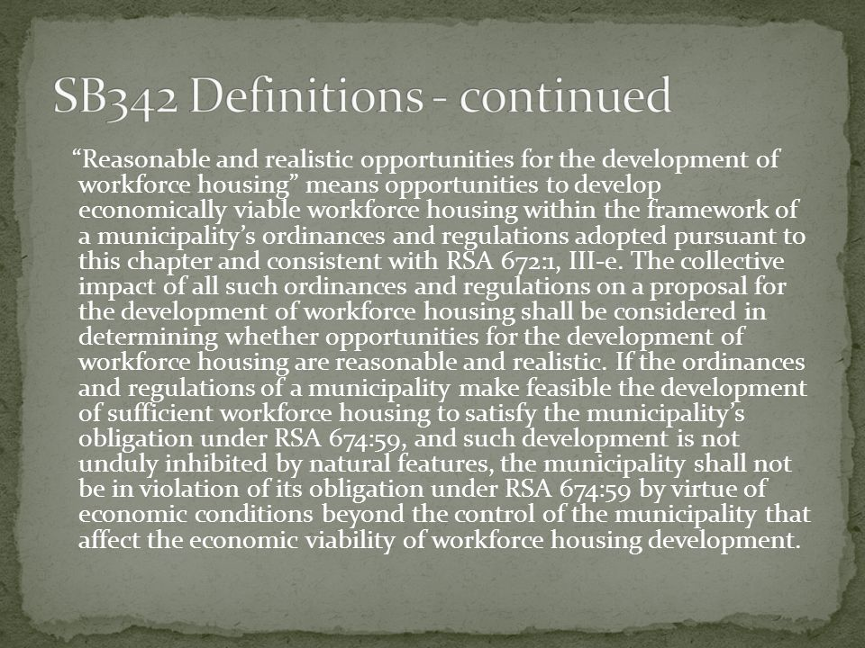 Reasonable and realistic opportunities for the development of workforce housing means opportunities to develop economically viable workforce housing within the framework of a municipalitys ordinances and regulations adopted pursuant to this chapter and consistent with RSA 672:1, III-e.