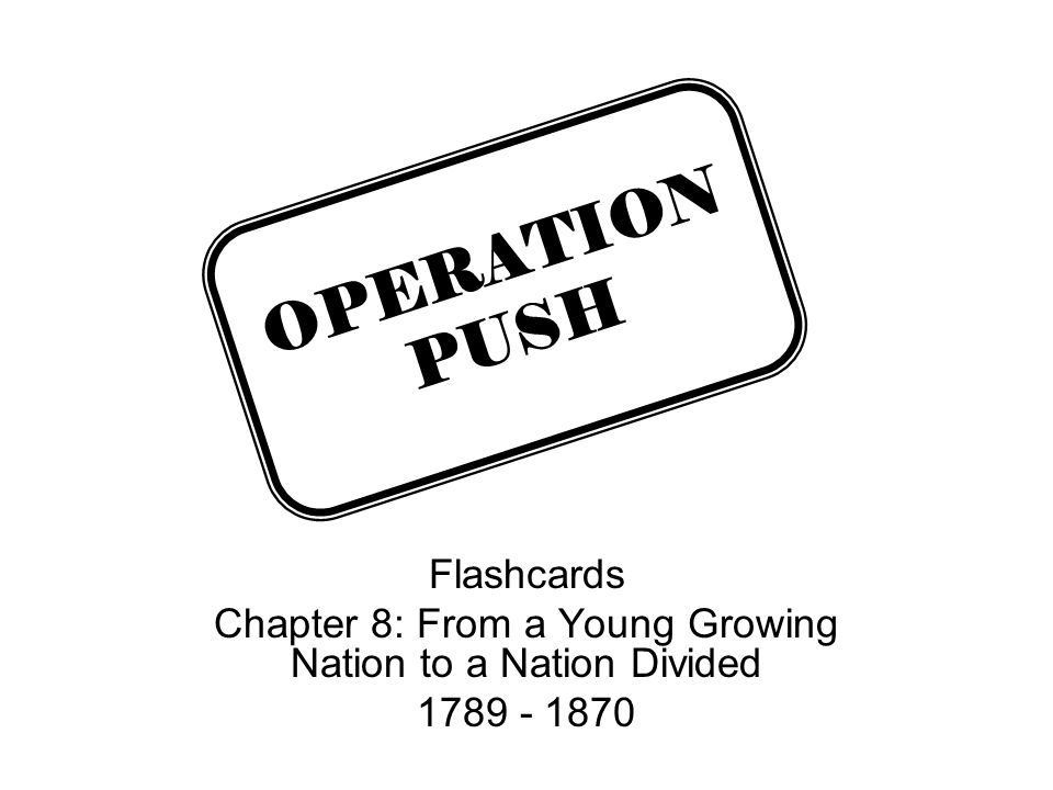 Flashcards Chapter 8: From a Young Growing Nation to a Nation Divided 1789 - 1870 OPERATION PUSH