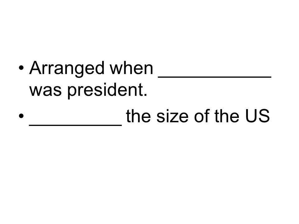 Arranged when ___________ was president. _________ the size of the US