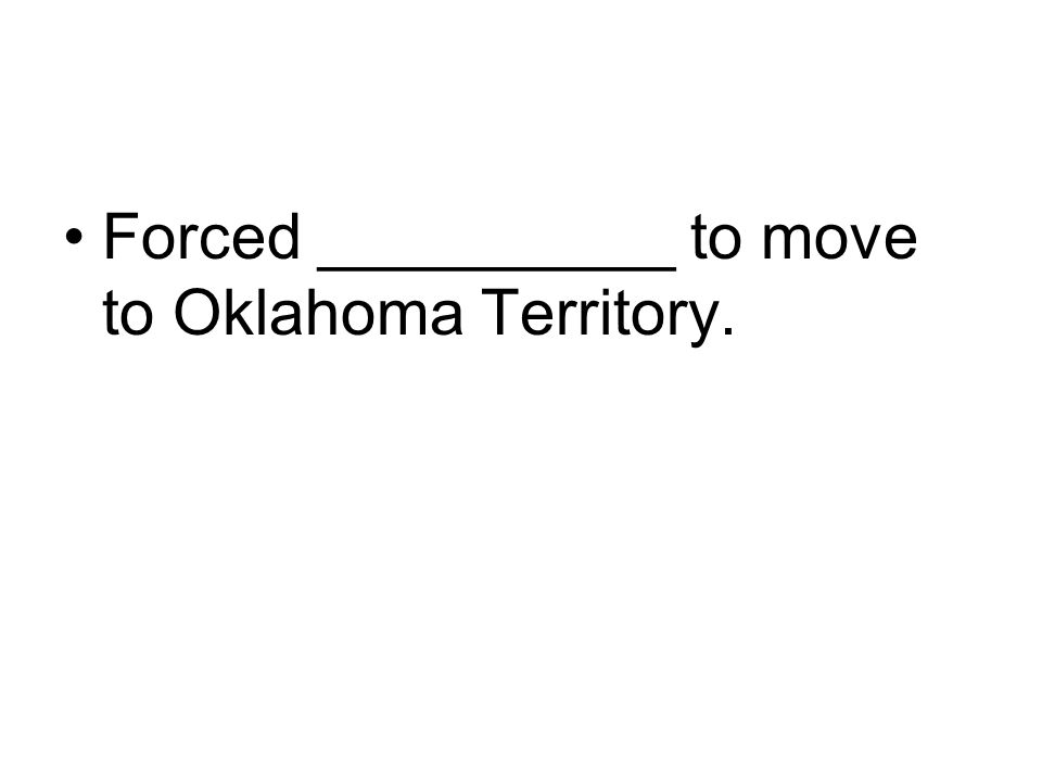 Forced __________ to move to Oklahoma Territory.