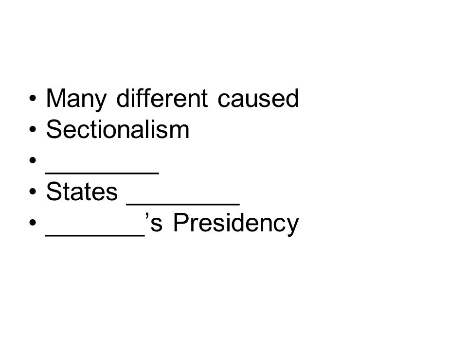 Many different caused Sectionalism ________ States ________ _______s Presidency