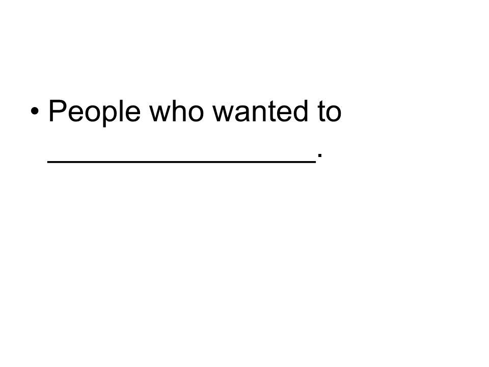 People who wanted to ________________.