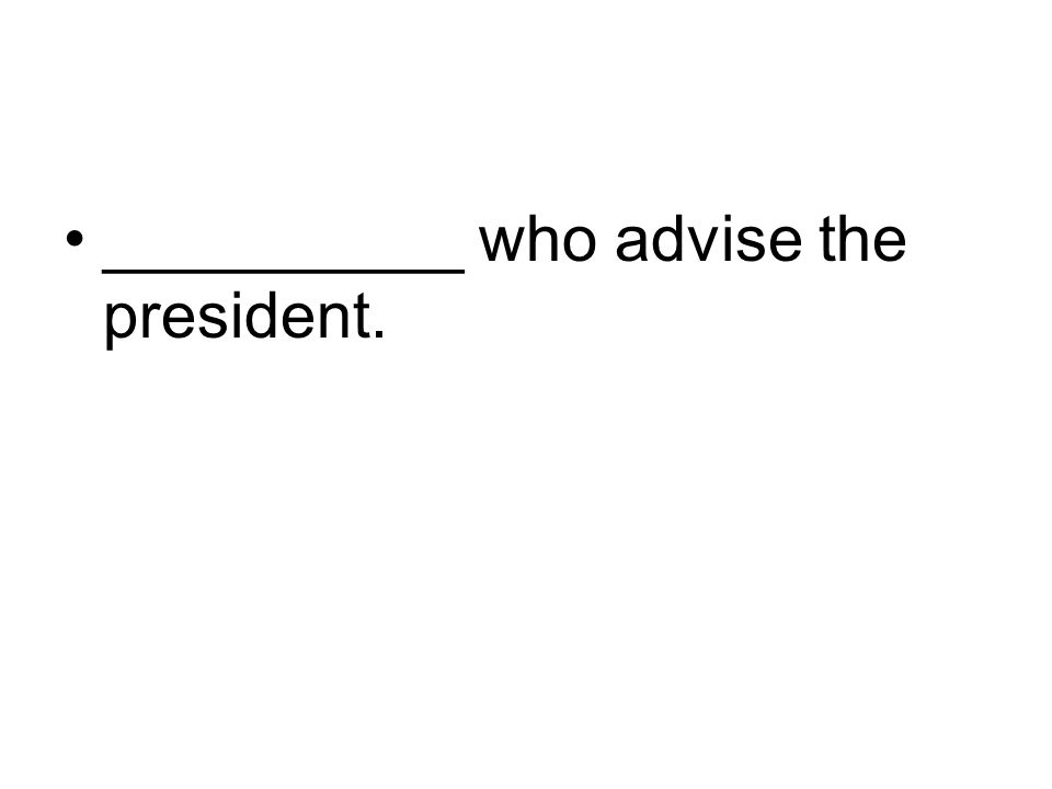 __________ who advise the president.
