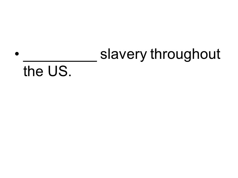_________ slavery throughout the US.