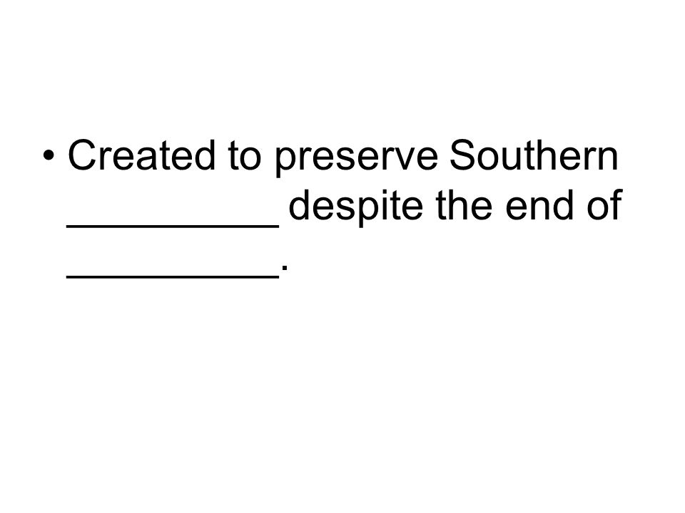 Created to preserve Southern _________ despite the end of _________.