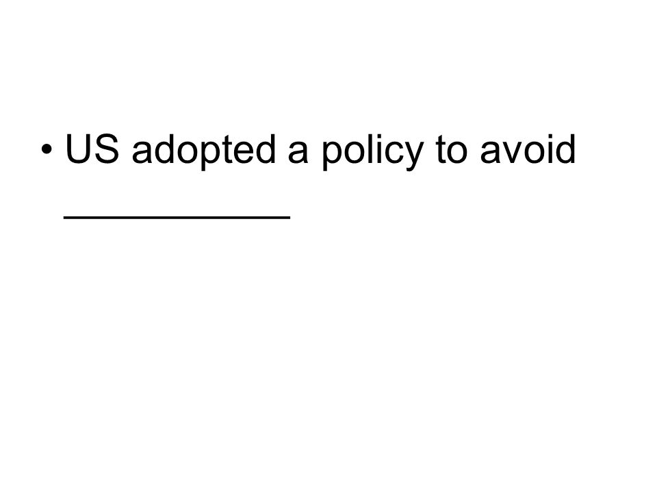 US adopted a policy to avoid __________