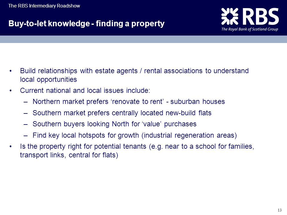 The RBS Intermediary Roadshow 13 Buy-to-let knowledge - finding a property Build relationships with estate agents / rental associations to understand