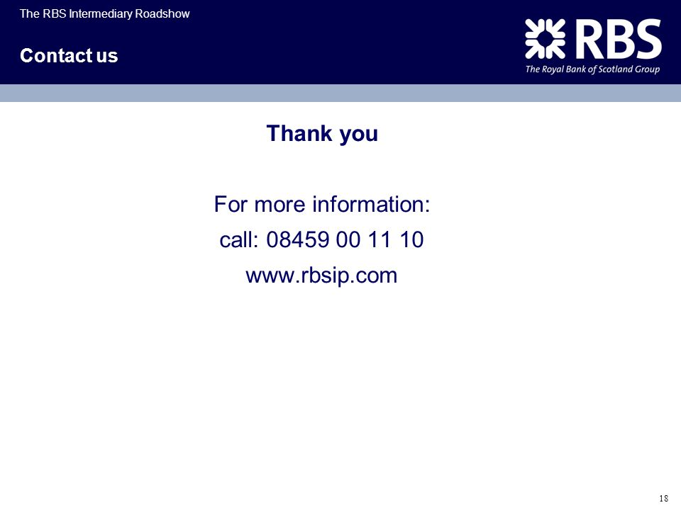 The RBS Intermediary Roadshow 18 Contact us Thank you For more information: call: 08459 00 11 10 www.rbsip.com