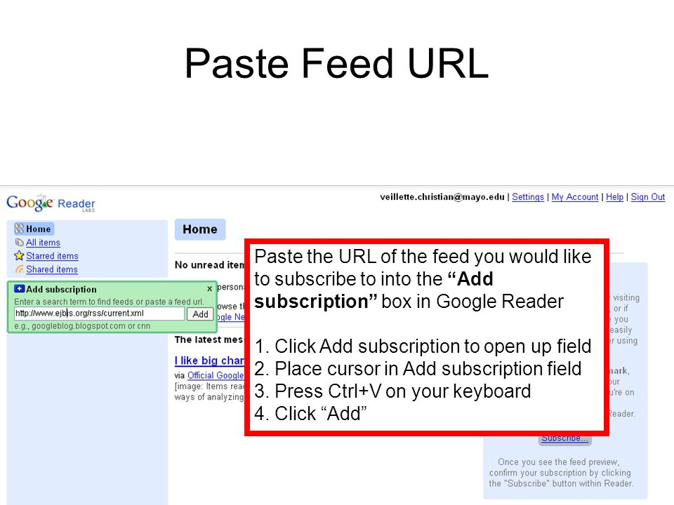 Paste Feed URL Paste the URL of the feed you would like to subscribe to into the Add subscription box in Google Reader 1.